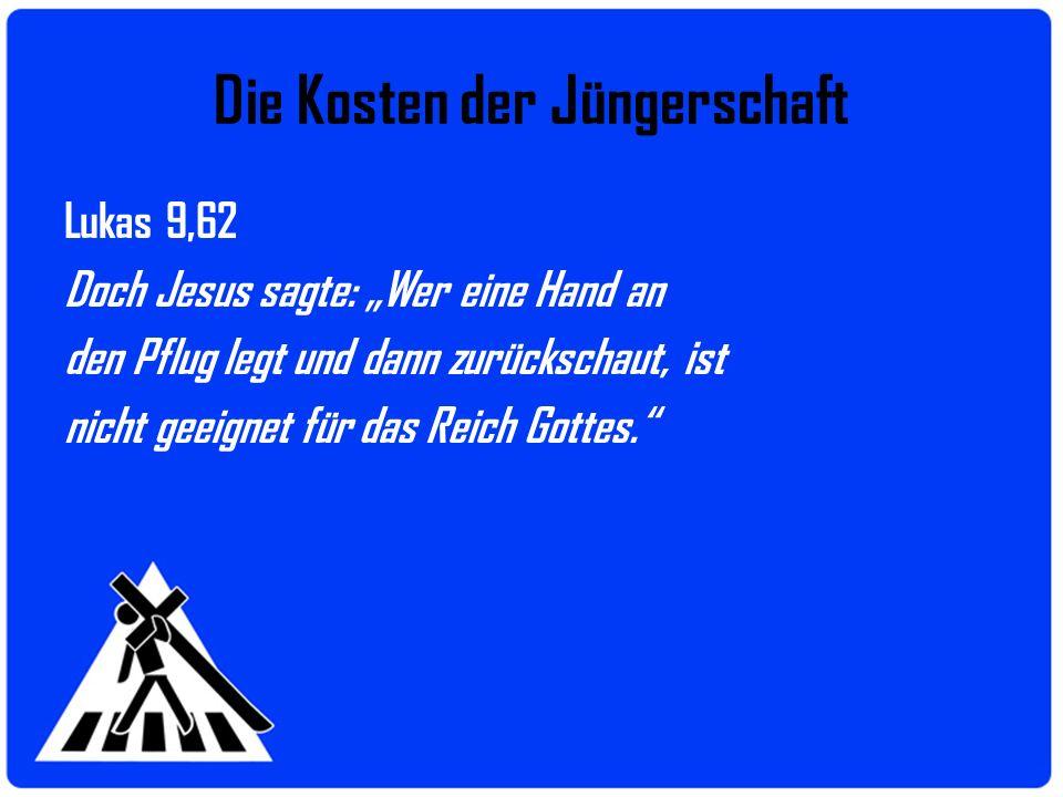 Die Kosten der Jüngerschaft Lukas 9,62 Doch Jesus sagte: Wer eine Hand an den Pflug legt und dann zurückschaut, ist nicht geeignet für das Reich Gotte