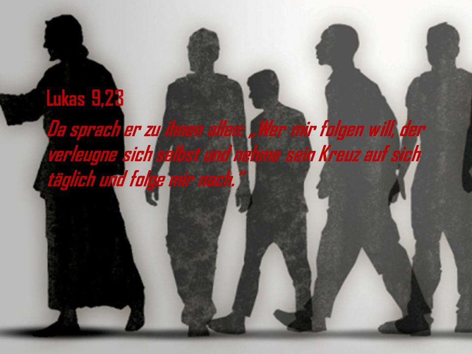 Lukas 9,23 Da sprach er zu ihnen allen: Wer mir folgen will, der verleugne sich selbst und nehme sein Kreuz auf sich täglich und folge mir nach.