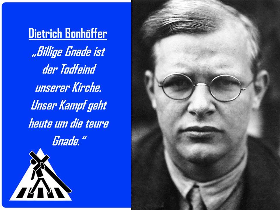 Dietrich Bonhöffer Billige Gnade ist der Todfeind unserer Kirche. Unser Kampf geht heute um die teure Gnade.