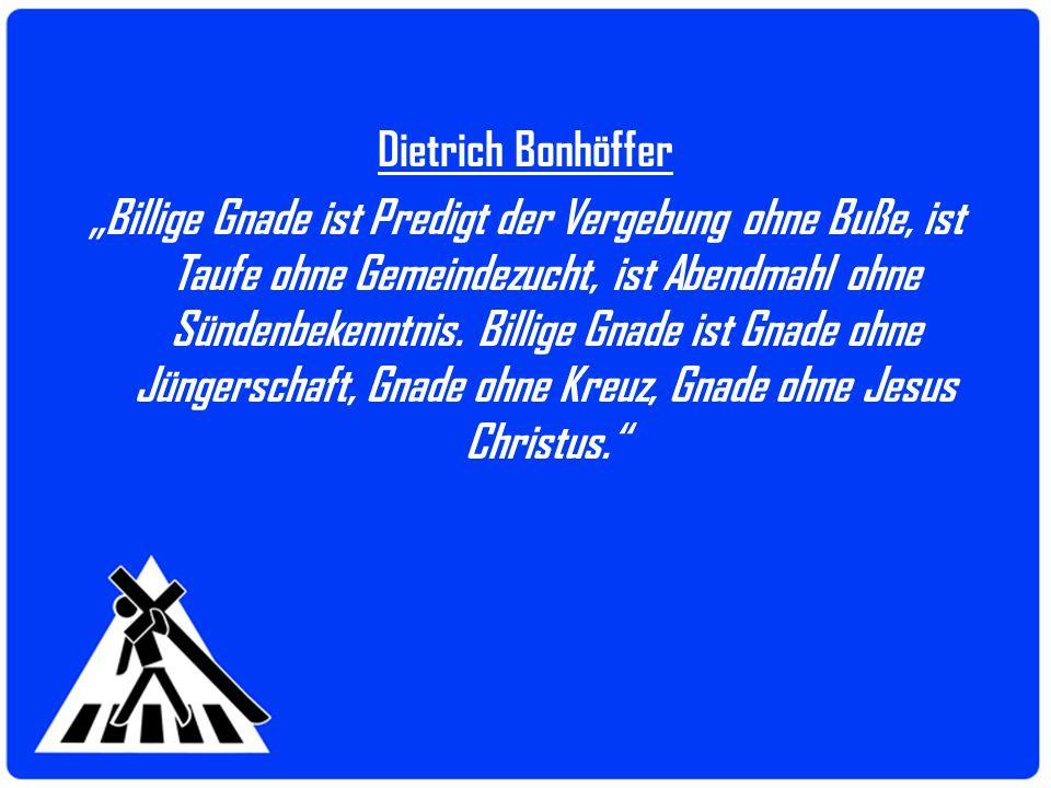 Dietrich Bonhöffer Billige Gnade ist Predigt der Vergebung ohne Buße, ist Taufe ohne Gemeindezucht, ist Abendmahl ohne Sündenbekenntnis. Billige Gnade