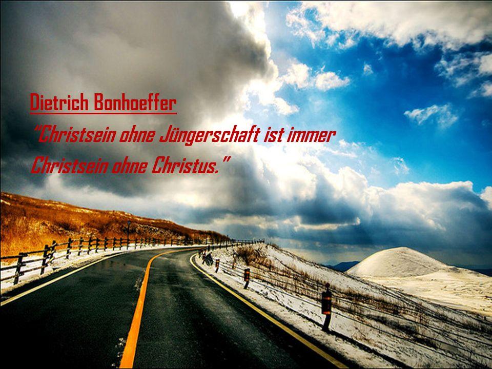 Dietrich Bonhoeffer Christsein ohne Jüngerschaft ist immer Christsein ohne Christus.