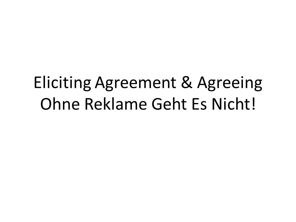 Eliciting Agreement & Agreeing Ohne Reklame Geht Es Nicht!