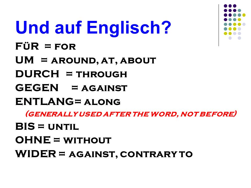 Und auf Englisch? FüR = for UM= around, at, about DURCH= through GEGEN = against ENTLANG= along (generally used after the word, not before) BIS = unti