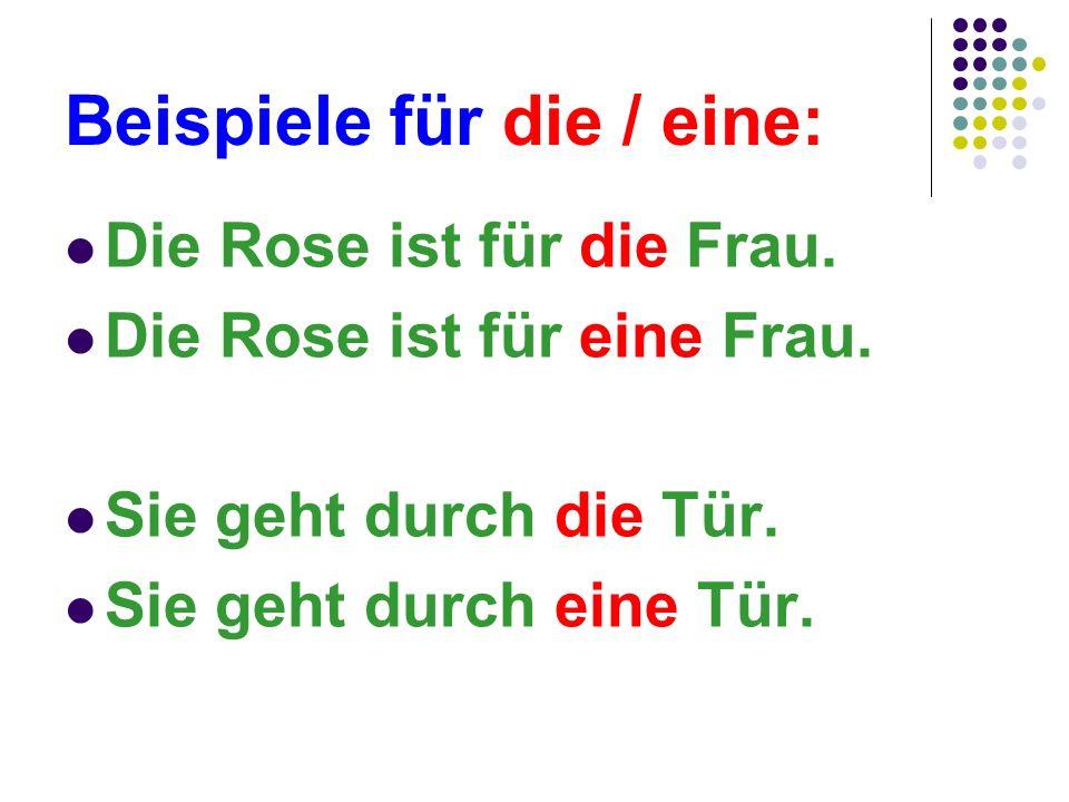 Beispiele für die / eine: Die Rose ist für die Frau. Die Rose ist für eine Frau. Sie geht durch die Tür. Sie geht durch eine Tür.