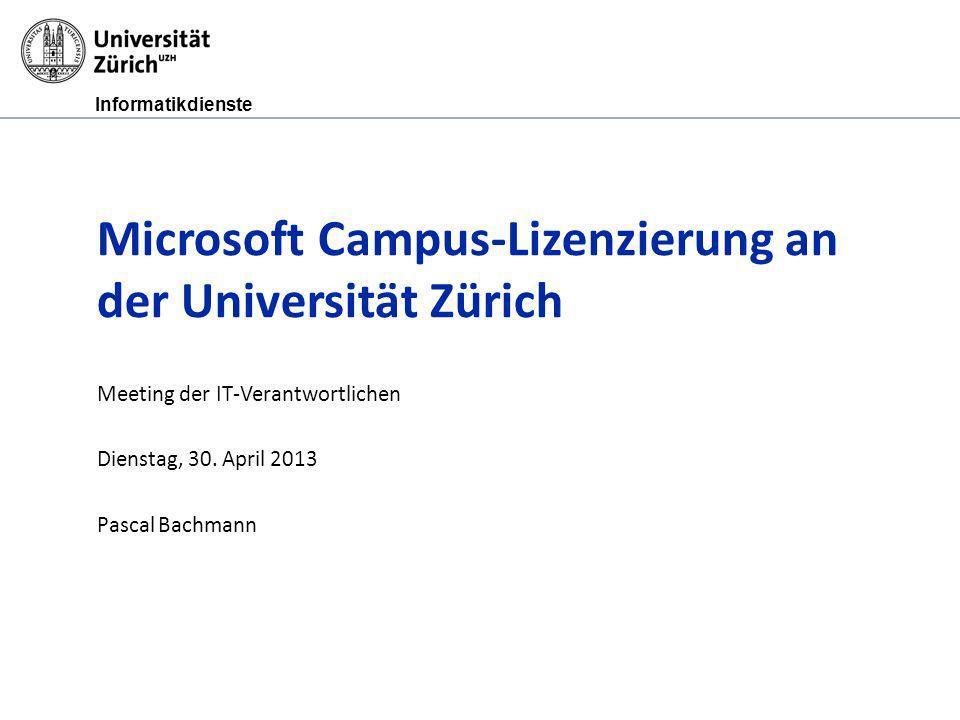 Informatikdienste Microsoft Campus-Lizenzierung an der Universität Zürich Meeting der IT-Verantwortlichen Dienstag, 30. April 2013 Pascal Bachmann