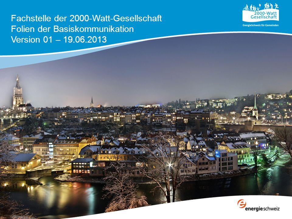 Fachstelle der 2000-Watt-Gesellschaft Folien der Basiskommunikation Version 01 – 19.06.2013