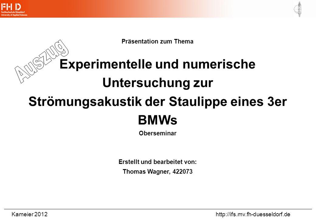 Kameier 2012 http://ifs.mv.fh-duesseldorf.de Präsentation zum Thema Experimentelle und numerische Untersuchung zur Strömungsakustik der Staulippe eines 3er BMWs Oberseminar Erstellt und bearbeitet von: Thomas Wagner, 422073
