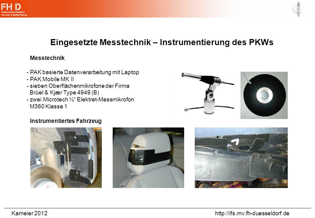 Kameier 2012 http://ifs.mv.fh-duesseldorf.de Eingesetzte Messtechnik – Instrumentierung des PKWs Messtechnik - PAK basierte Datenverarbeitung mit Laptop - PAK Mobile MK II - sieben Oberflächenmikrofone der Firma Brüel & Kjær Type 4949 (B) - zwei Microtech ¼ Elektret-Messmikrofon M360 Klasse 1 Instrumentiertes Fahrzeug
