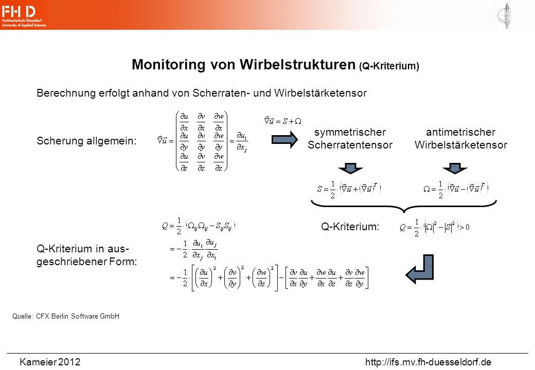 Kameier 2012 http://ifs.mv.fh-duesseldorf.de Monitoring von Wirbelstrukturen (Q-Kriterium) Berechnung erfolgt anhand von Scherraten- und Wirbelstärketensor Scherung allgemein: symmetrischer Scherratentensor Q-Kriterium: Q-Kriterium in aus- geschriebener Form: Quelle: CFX Berlin Software GmbH antimetrischer Wirbelstärketensor