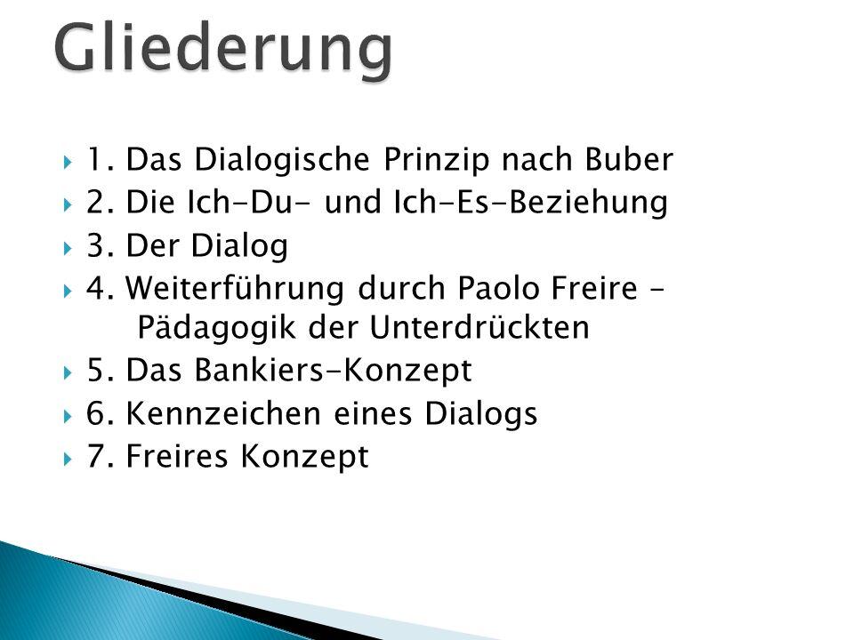1. Das Dialogische Prinzip nach Buber 2. Die Ich-Du- und Ich-Es-Beziehung 3. Der Dialog 4. Weiterführung durch Paolo Freire – Pädagogik der Unterdrück