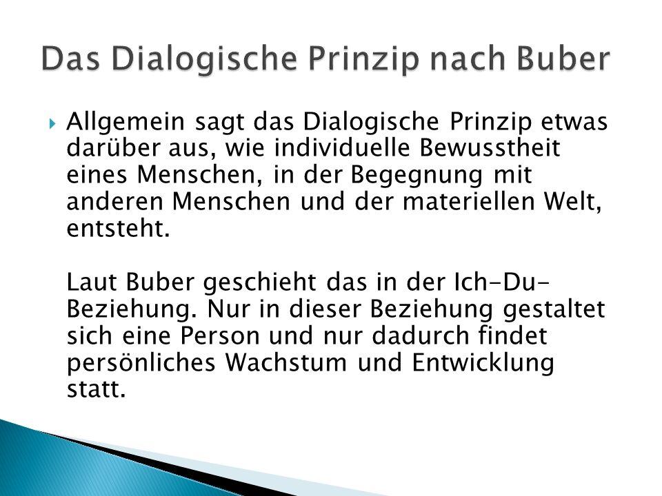 Allgemein sagt das Dialogische Prinzip etwas darüber aus, wie individuelle Bewusstheit eines Menschen, in der Begegnung mit anderen Menschen und der m