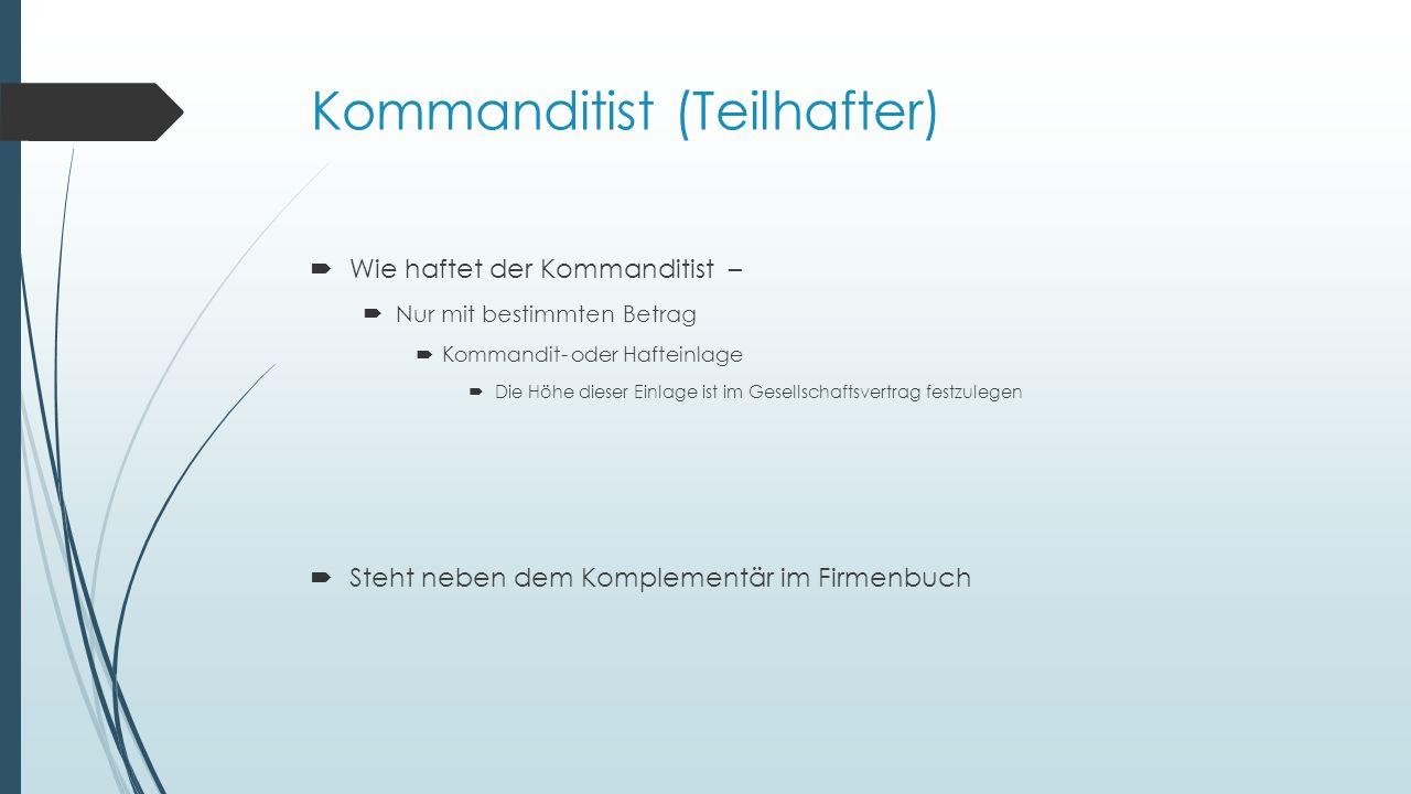 Kommanditist (Teilhafter) Wie haftet der Kommanditist – Nur mit bestimmten Betrag Kommandit- oder Hafteinlage Die Höhe dieser Einlage ist im Gesellsch