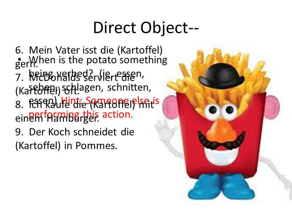 Direct Object-- When is the potato something being verbed? (ie, essen, sehen, schlagen, schnitten, essen) Hint: Someone else is performing this action