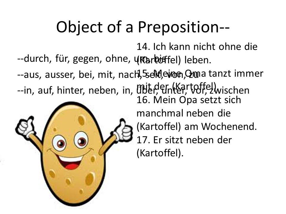 Object of a Preposition-- --durch, für, gegen, ohne, um, bis --aus, ausser, bei, mit, nach, seit, von, zu --in, auf, hinter, neben, in, über, unter, vor, zwischen 14.