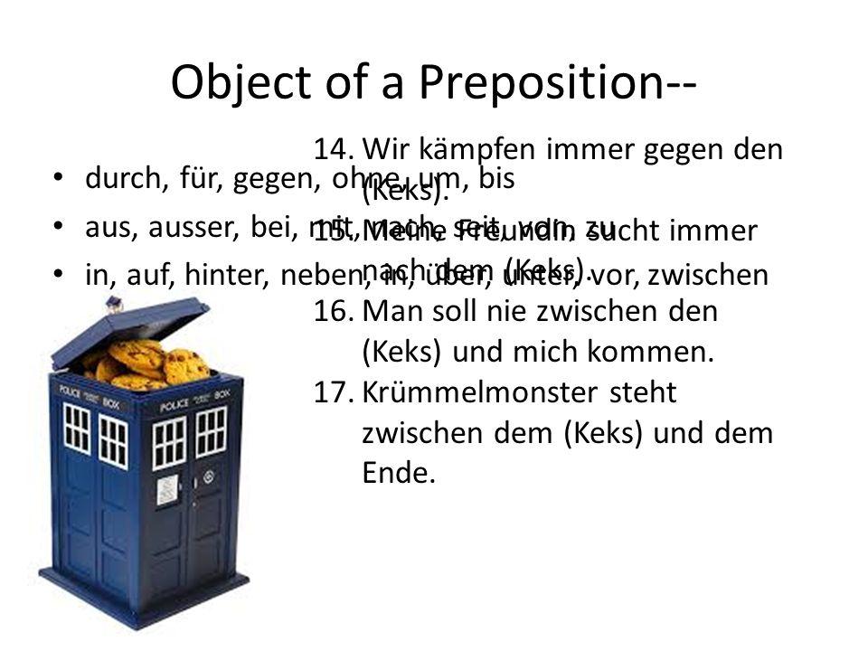 Object of a Preposition-- durch, für, gegen, ohne, um, bis aus, ausser, bei, mit, nach, seit, von, zu in, auf, hinter, neben, in, über, unter, vor, zwischen 14.Wir kämpfen immer gegen den (Keks).
