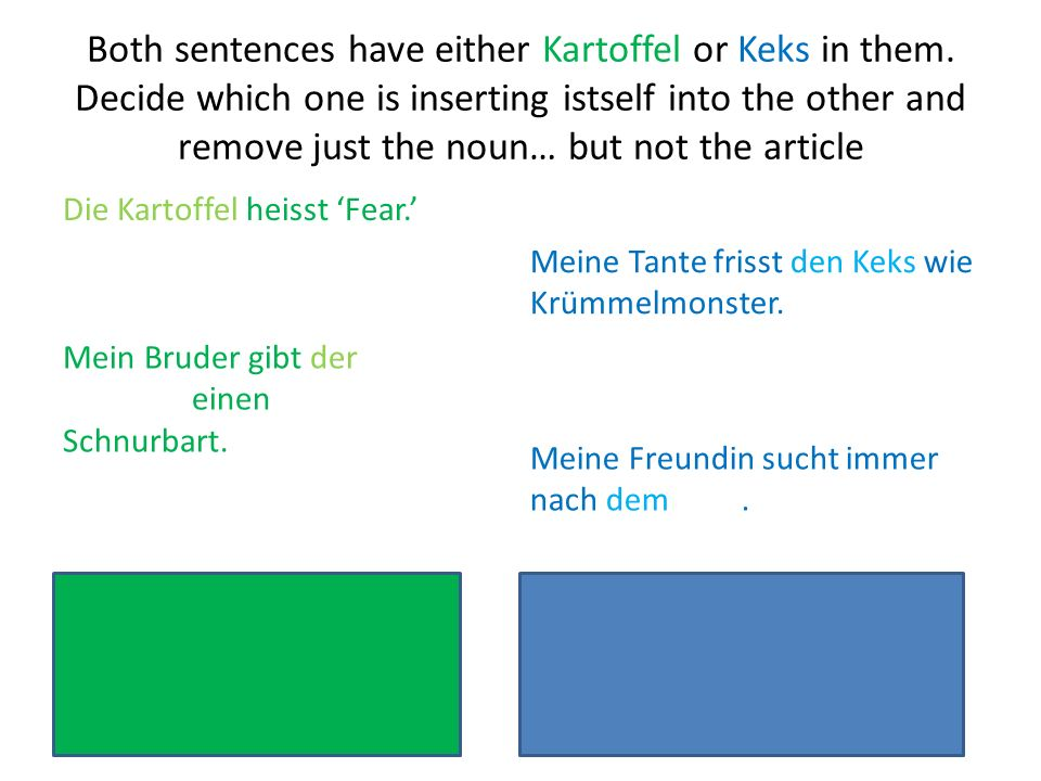 Both sentences have either Kartoffel or Keks in them. Decide which one is inserting istself into the other and remove just the noun… but not the artic