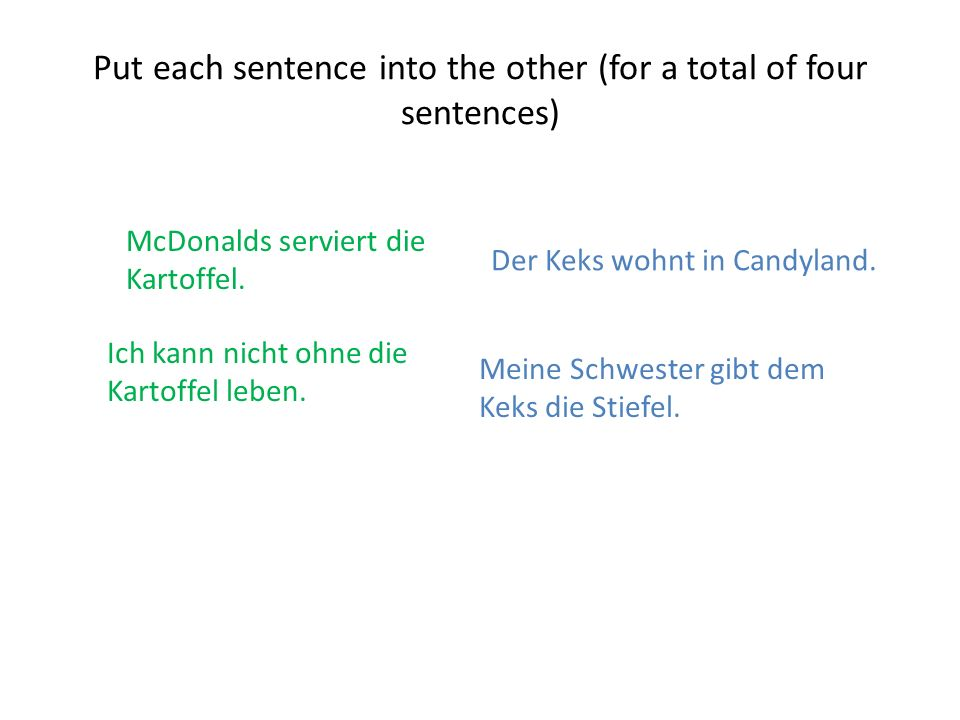 Meine Schwester gibt dem Keks die Stiefel. Put each sentence into the other (for a total of four sentences) Der Keks wohnt in Candyland. McDonalds ser