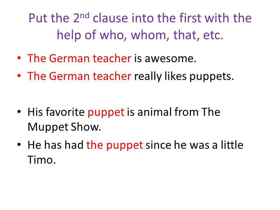 Put the 2 nd clause into the first with the help of who, whom, that, etc. The German teacher is awesome. The German teacher really likes puppets. His
