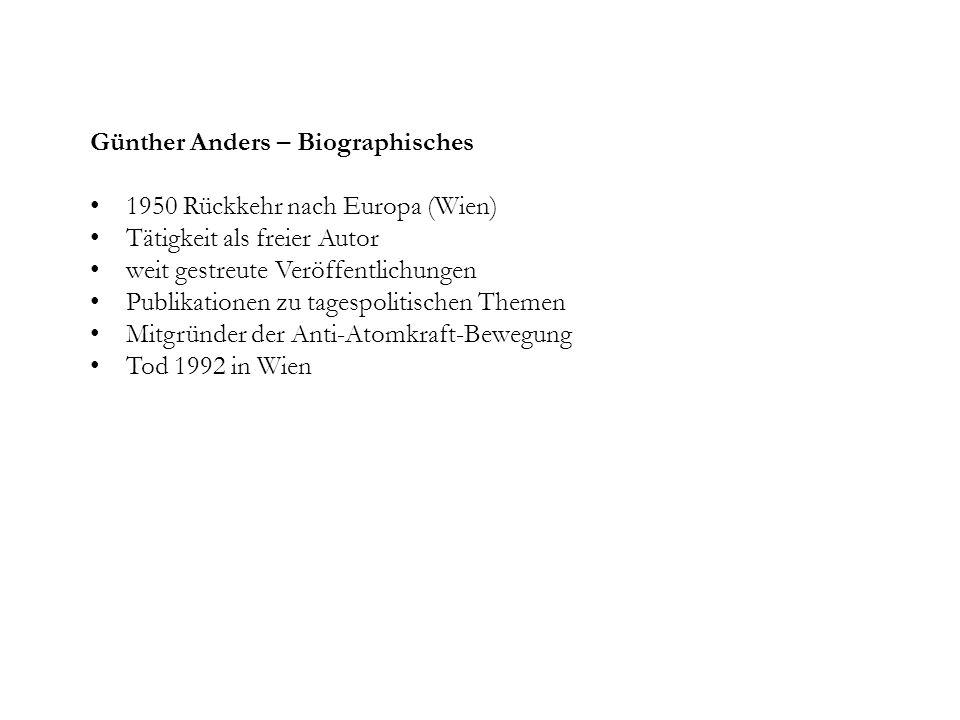 Günther Anders – Biographisches 1950 Rückkehr nach Europa (Wien) Tätigkeit als freier Autor weit gestreute Veröffentlichungen Publikationen zu tagespolitischen Themen Mitgründer der Anti-Atomkraft-Bewegung Tod 1992 in Wien