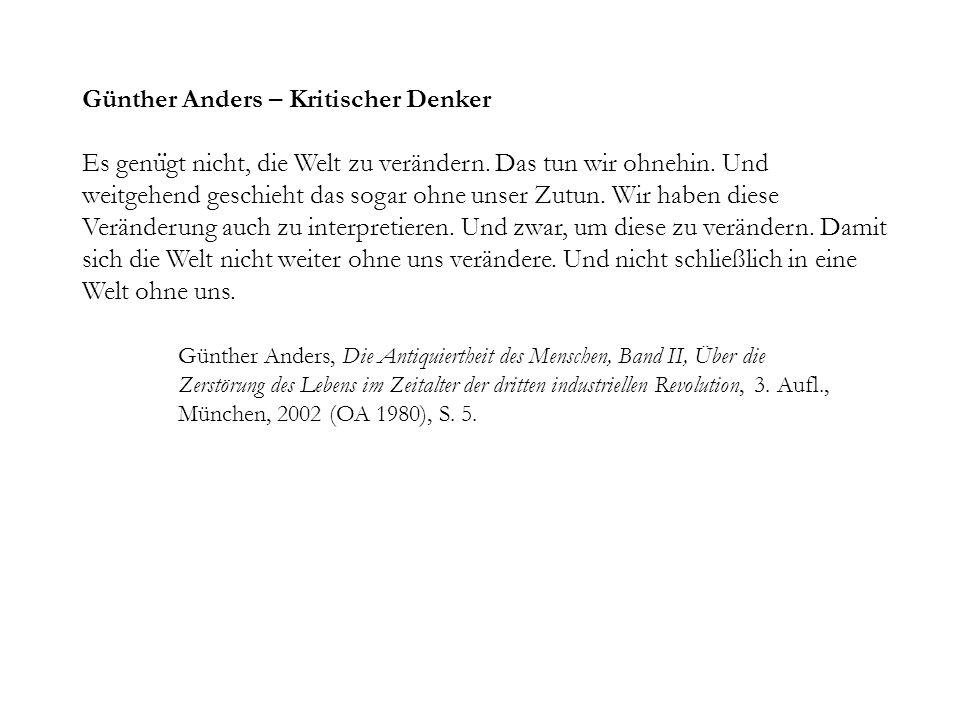 Günther Anders – Kritischer Denker Es genu ̈ gt nicht, die Welt zu verändern. Das tun wir ohnehin. Und weitgehend geschieht das sogar ohne unser Zutun