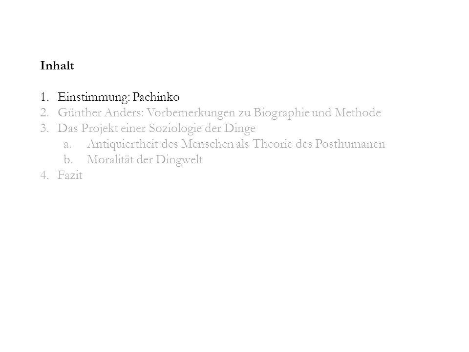 Inhalt 1.Einstimmung: Pachinko 2.Günther Anders: Vorbemerkungen zu Biographie und Methode 3.Das Projekt einer Soziologie der Dinge a.Antiquiertheit des Menschen als Theorie des Posthumanen b.Moralität der Dingwelt 4.Fazit