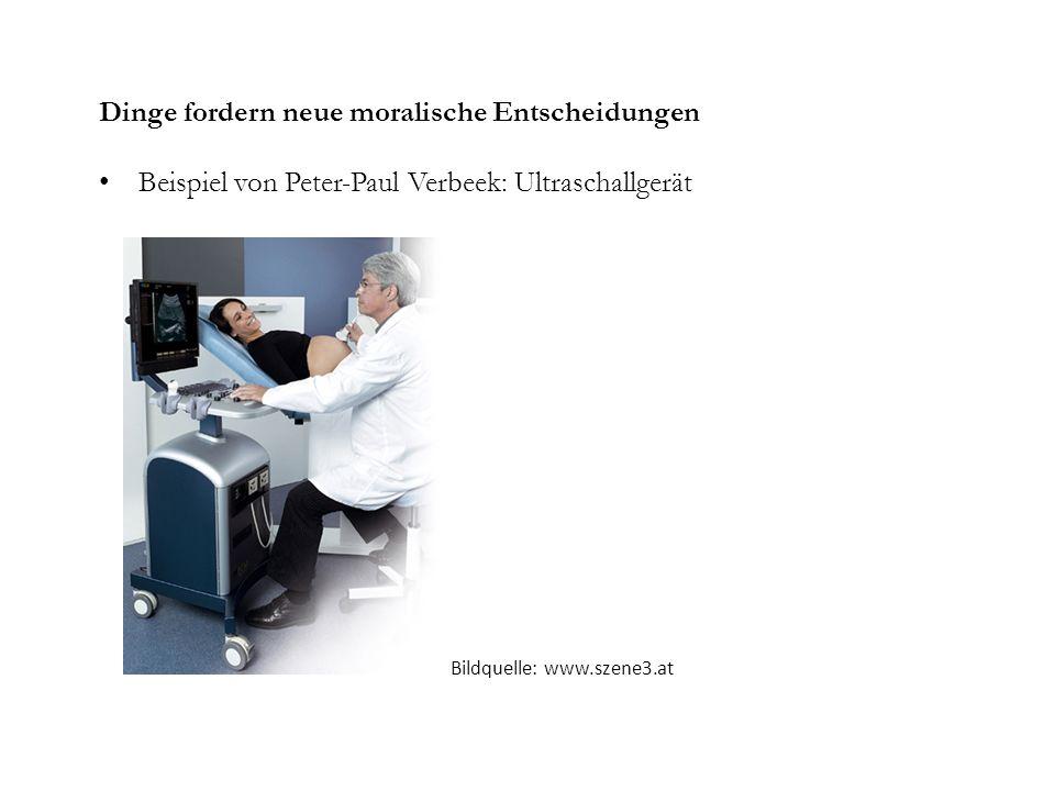 Dinge fordern neue moralische Entscheidungen Beispiel von Peter-Paul Verbeek: Ultraschallgerät Bildquelle: www.szene3.at