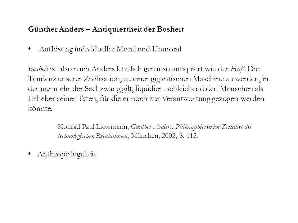 Günther Anders – Antiquiertheit der Bosheit Auflösung individueller Moral und Unmoral Bosheit ist also nach Anders letztlich genauso antiquiert wie der Haß.