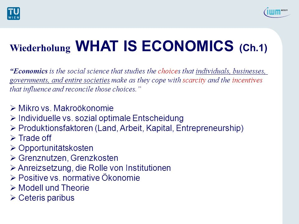 Wiederholung WHAT IS ECONOMICS (Ch.1) Economics is the social science that studies the choices that individuals, businesses, governments, and entire s