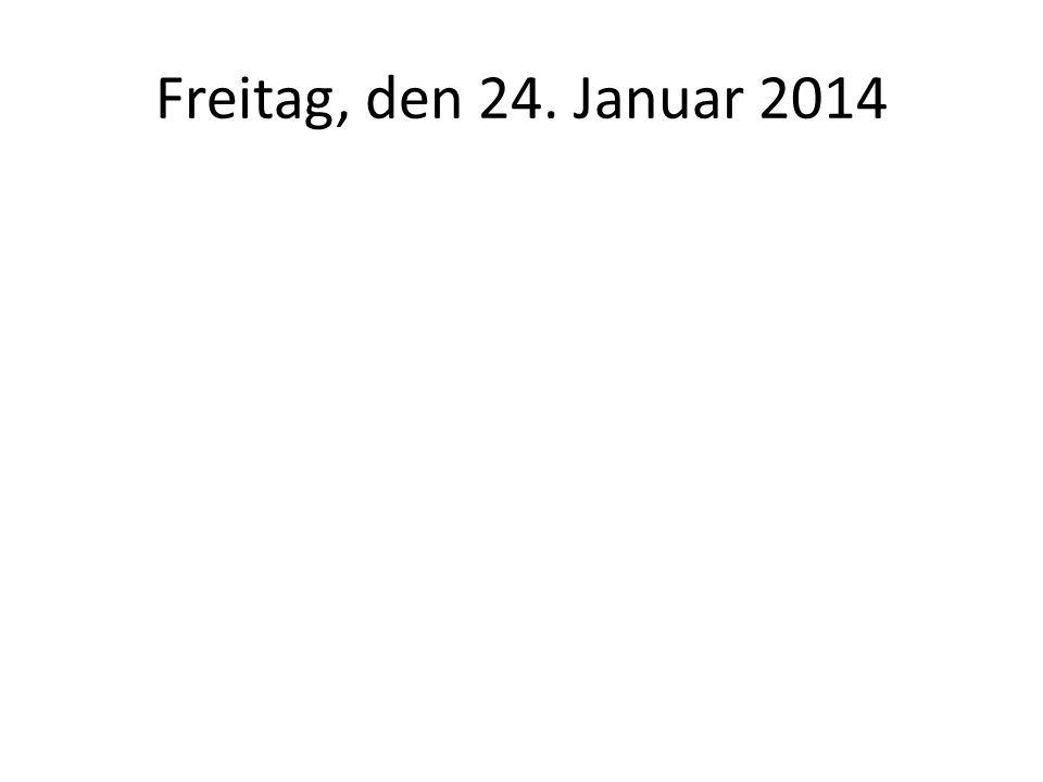 Freitag, den 24. Januar 2014