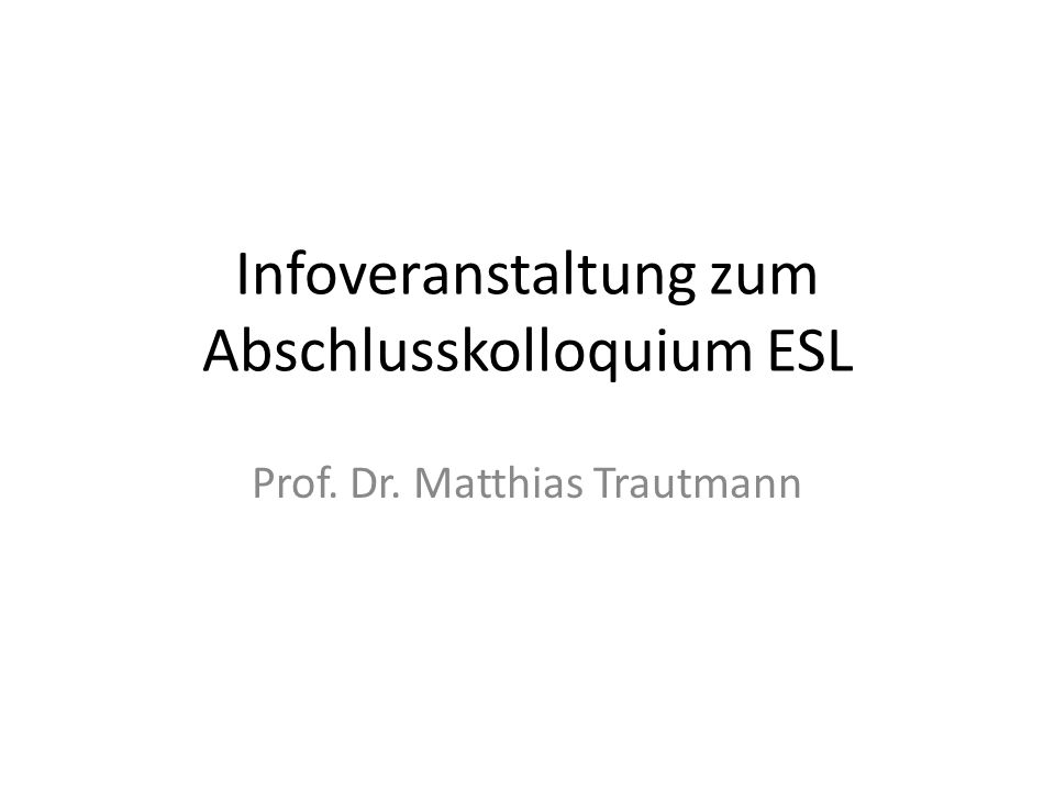 Infoveranstaltung zum Abschlusskolloquium ESL Prof. Dr. Matthias Trautmann