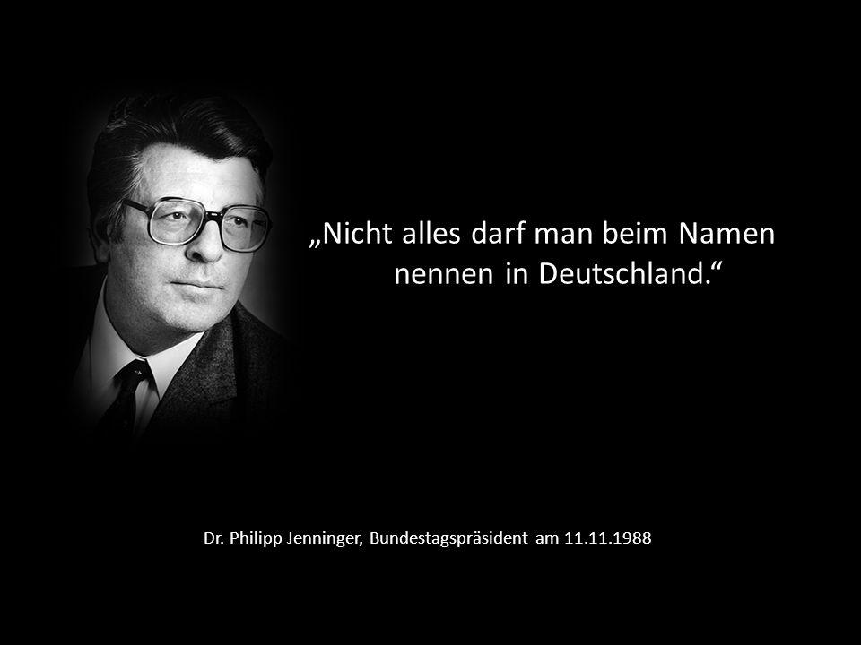 Dr. Philipp Jenninger, Bundestagspräsident am 11.11.1988 Nicht alles darf man beim Namen nennen in Deutschland.