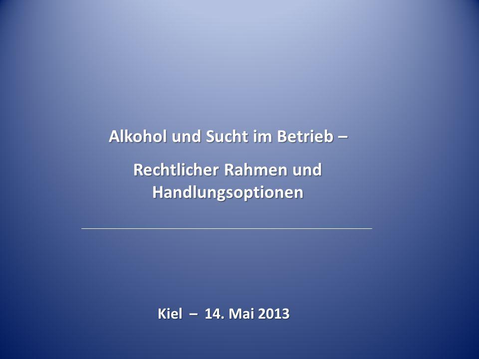 Alkohol und Sucht im Betrieb – Rechtlicher Rahmen und Handlungsoptionen Kiel – 14. Mai 2013