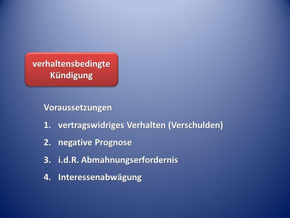 verhaltensbedingte Kündigung Voraussetzungen 1.vertragswidriges Verhalten (Verschulden) 2.negative Prognose 3.i.d.R. Abmahnungserfordernis 4.Interesse