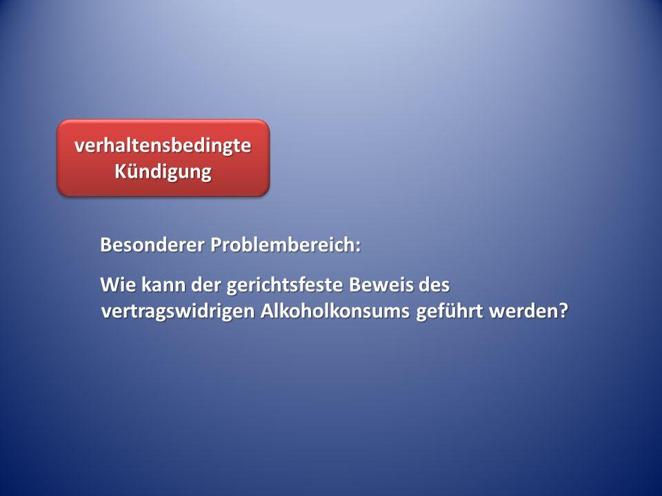verhaltensbedingte Kündigung Besonderer Problembereich: Wie kann der gerichtsfeste Beweis des vertragswidrigen Alkoholkonsums geführt werden?