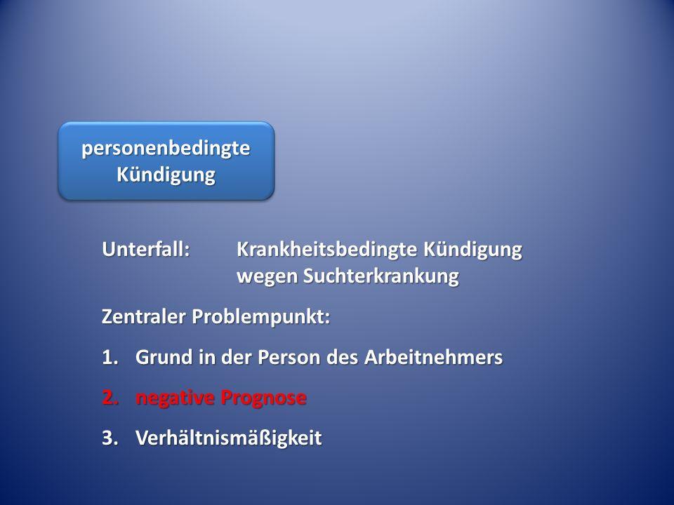 personenbedingte Kündigung Unterfall: Krankheitsbedingte Kündigung wegen Suchterkrankung Zentraler Problempunkt: 1.Grund in der Person des Arbeitnehme