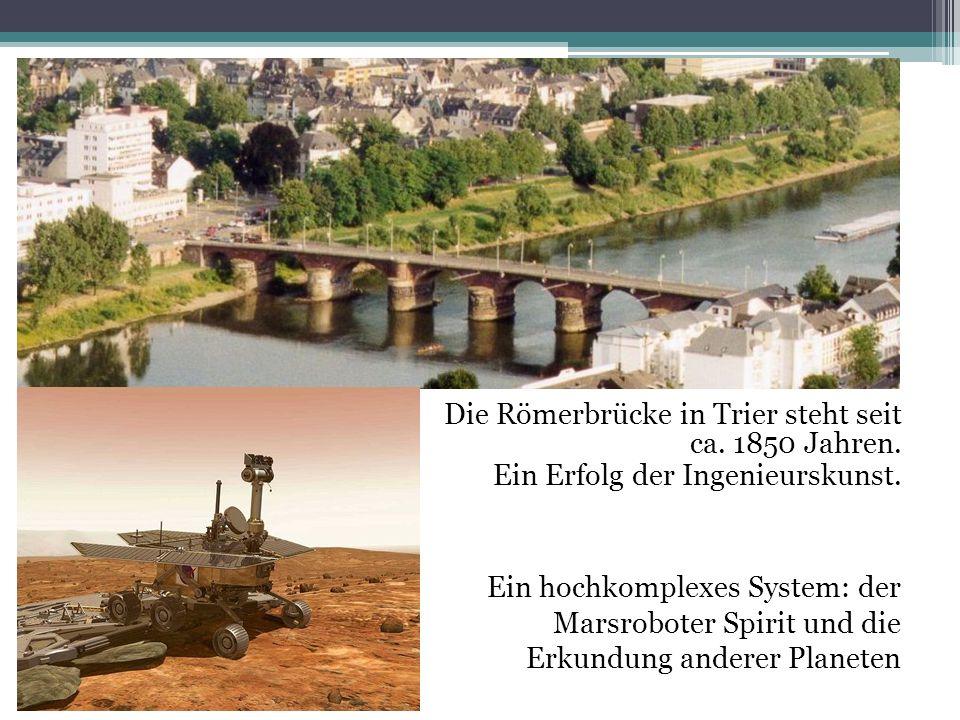 Die Römerbrücke in Trier steht seit ca. 1850 Jahren. Ein Erfolg der Ingenieurskunst. Ein hochkomplexes System: der Marsroboter Spirit und die Erkundun
