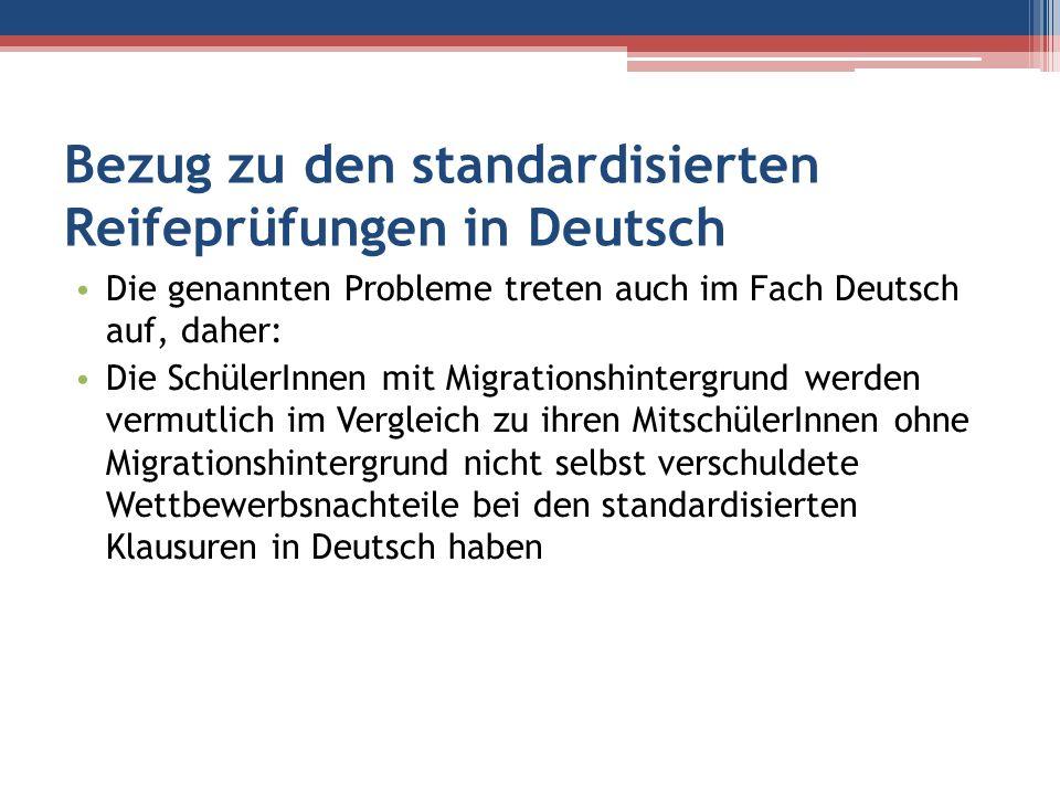 Bezug zu den standardisierten Reifeprüfungen in Deutsch Die genannten Probleme treten auch im Fach Deutsch auf, daher: Die SchülerInnen mit Migrations