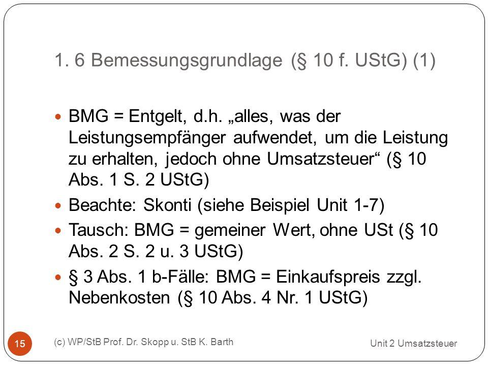 1. 6 Bemessungsgrundlage (§ 10 f. UStG) (1) Unit 2 Umsatzsteuer (c) WP/StB Prof. Dr. Skopp u. StB K. Barth 15 BMG = Entgelt, d.h. alles, was der Leist