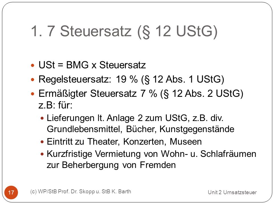 1. 7 Steuersatz (§ 12 UStG) Unit 2 Umsatzsteuer (c) WP/StB Prof. Dr. Skopp u. StB K. Barth 17 USt = BMG x Steuersatz Regelsteuersatz: 19 % (§ 12 Abs.