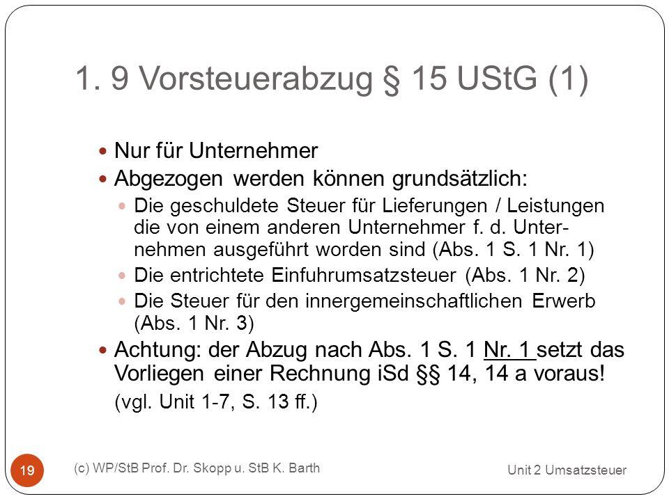 1. 9 Vorsteuerabzug § 15 UStG (1) Unit 2 Umsatzsteuer (c) WP/StB Prof. Dr. Skopp u. StB K. Barth 19 Nur für Unternehmer Abgezogen werden können grunds