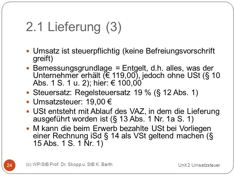 2.1 Lieferung (3) Unit 2 Umsatzsteuer (c) WP/StB Prof. Dr. Skopp u. StB K. Barth 24 Umsatz ist steuerpflichtig (keine Befreiungsvorschrift greift) Bem