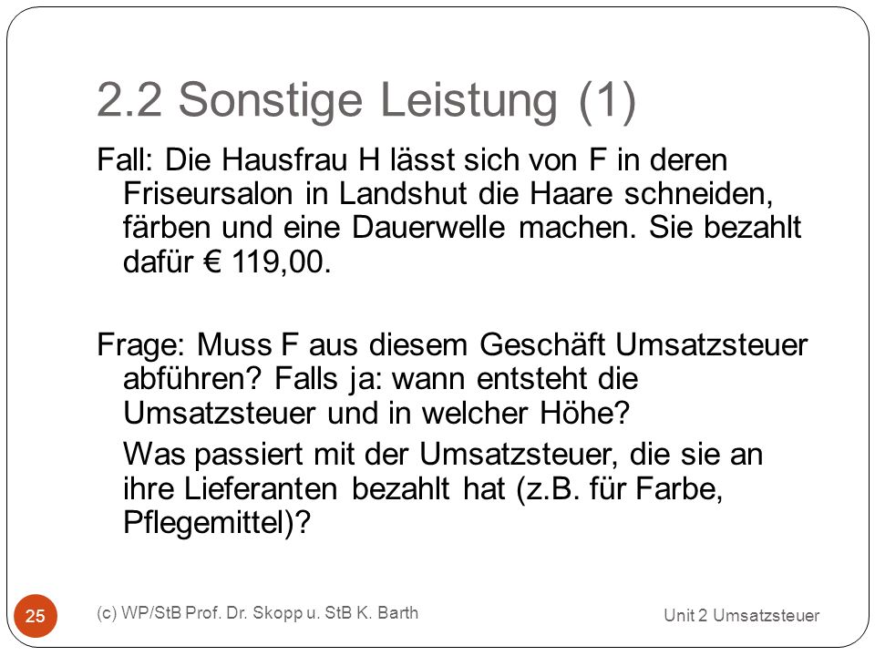 2.2 Sonstige Leistung (1) Unit 2 Umsatzsteuer (c) WP/StB Prof. Dr. Skopp u. StB K. Barth 25 Fall: Die Hausfrau H lässt sich von F in deren Friseursalo