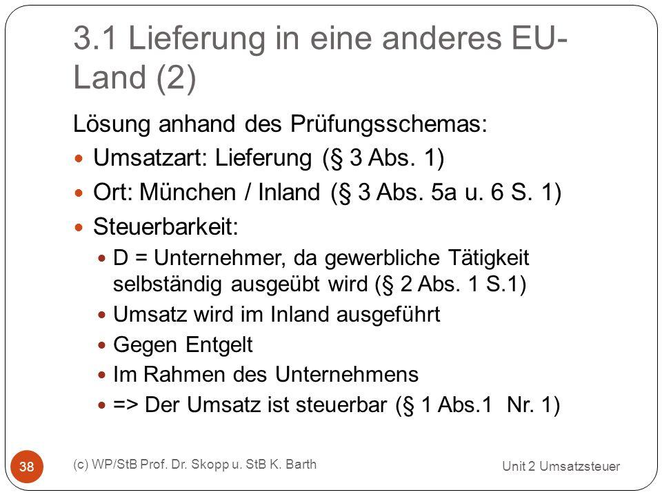 3.1 Lieferung in eine anderes EU- Land (2) Unit 2 Umsatzsteuer (c) WP/StB Prof. Dr. Skopp u. StB K. Barth 38 Lösung anhand des Prüfungsschemas: Umsatz
