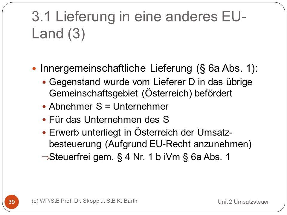 3.1 Lieferung in eine anderes EU- Land (3) Unit 2 Umsatzsteuer (c) WP/StB Prof. Dr. Skopp u. StB K. Barth 39 Innergemeinschaftliche Lieferung (§ 6a Ab