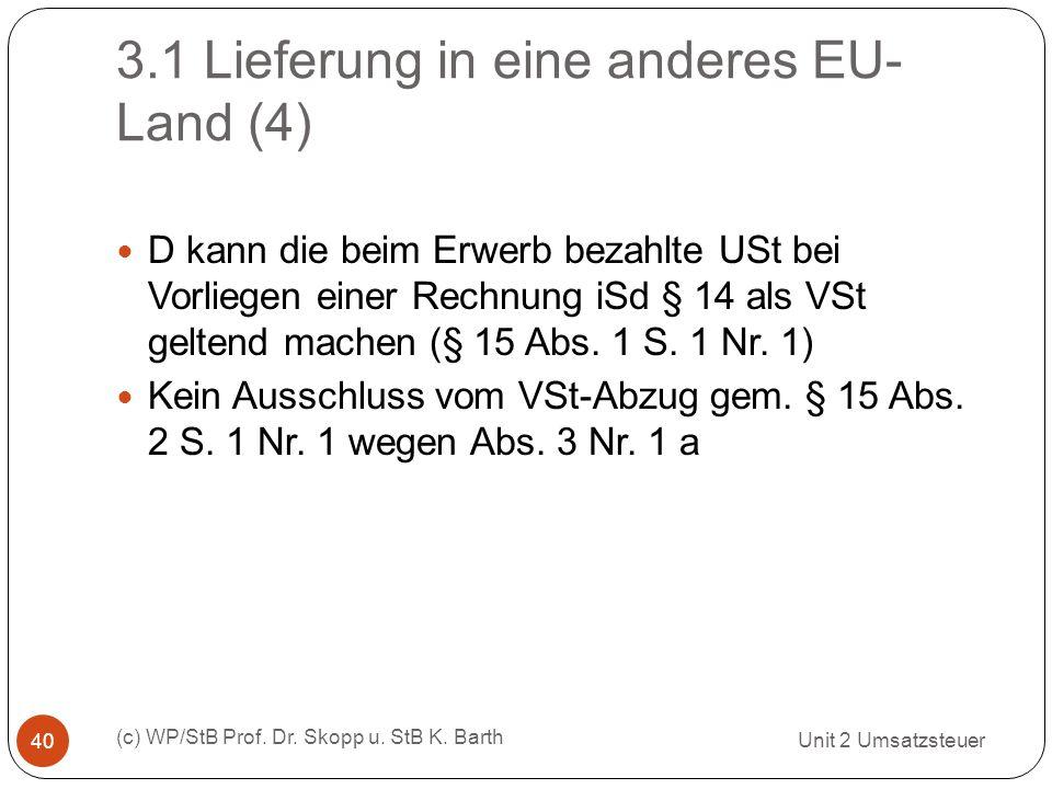 3.1 Lieferung in eine anderes EU- Land (4) Unit 2 Umsatzsteuer (c) WP/StB Prof. Dr. Skopp u. StB K. Barth 40 D kann die beim Erwerb bezahlte USt bei V