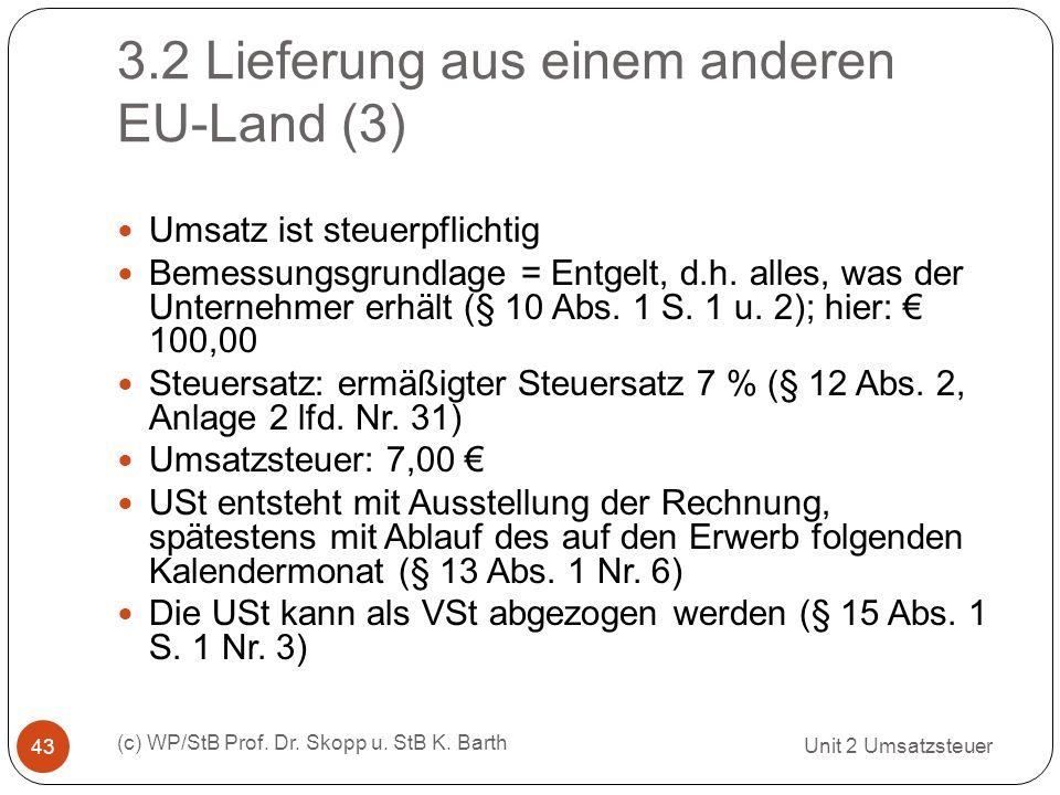 3.2 Lieferung aus einem anderen EU-Land (3) Unit 2 Umsatzsteuer (c) WP/StB Prof. Dr. Skopp u. StB K. Barth 43 Umsatz ist steuerpflichtig Bemessungsgru