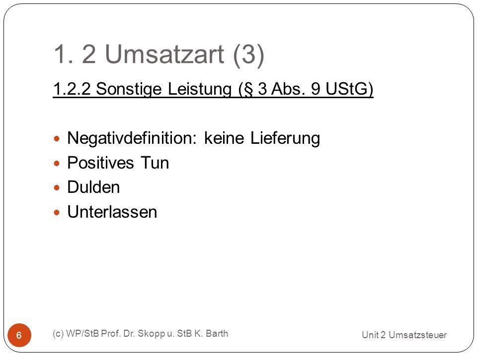 1. 2 Umsatzart (3) Unit 2 Umsatzsteuer (c) WP/StB Prof. Dr. Skopp u. StB K. Barth 6 1.2.2 Sonstige Leistung (§ 3 Abs. 9 UStG) Negativdefinition: keine