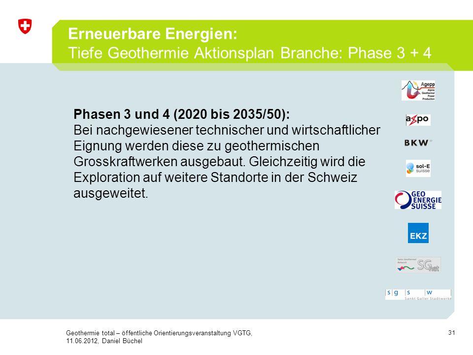 31 Erneuerbare Energien: Tiefe Geothermie Aktionsplan Branche: Phase 3 + 4 Geothermie total – öffentliche Orientierungsveranstaltung VGTG, 11.06.2012,