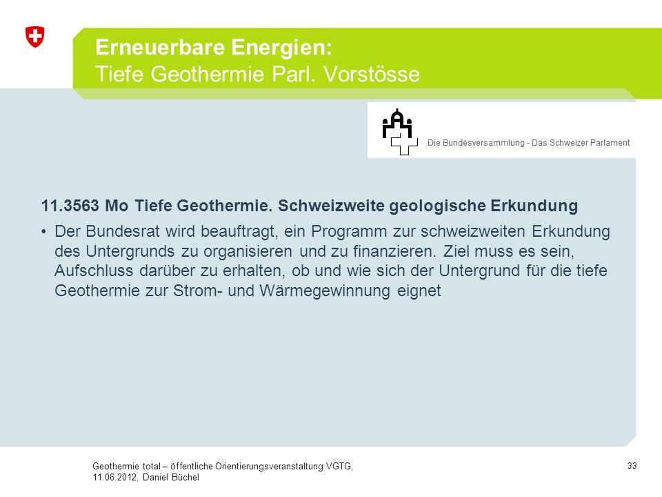 33 Erneuerbare Energien: Tiefe Geothermie Parl. Vorstösse 11.3563 Mo Tiefe Geothermie. Schweizweite geologische Erkundung Der Bundesrat wird beauftrag