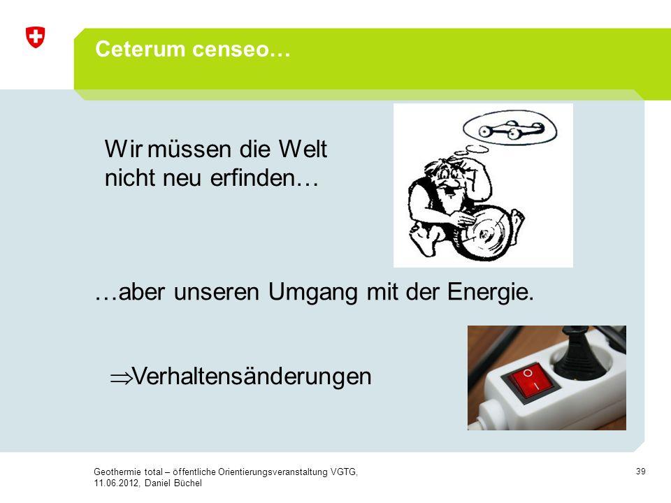 39 Ceterum censeo… Wir müssen die Welt nicht neu erfinden… …aber unseren Umgang mit der Energie. Verhaltensänderungen Geothermie total – öffentliche O
